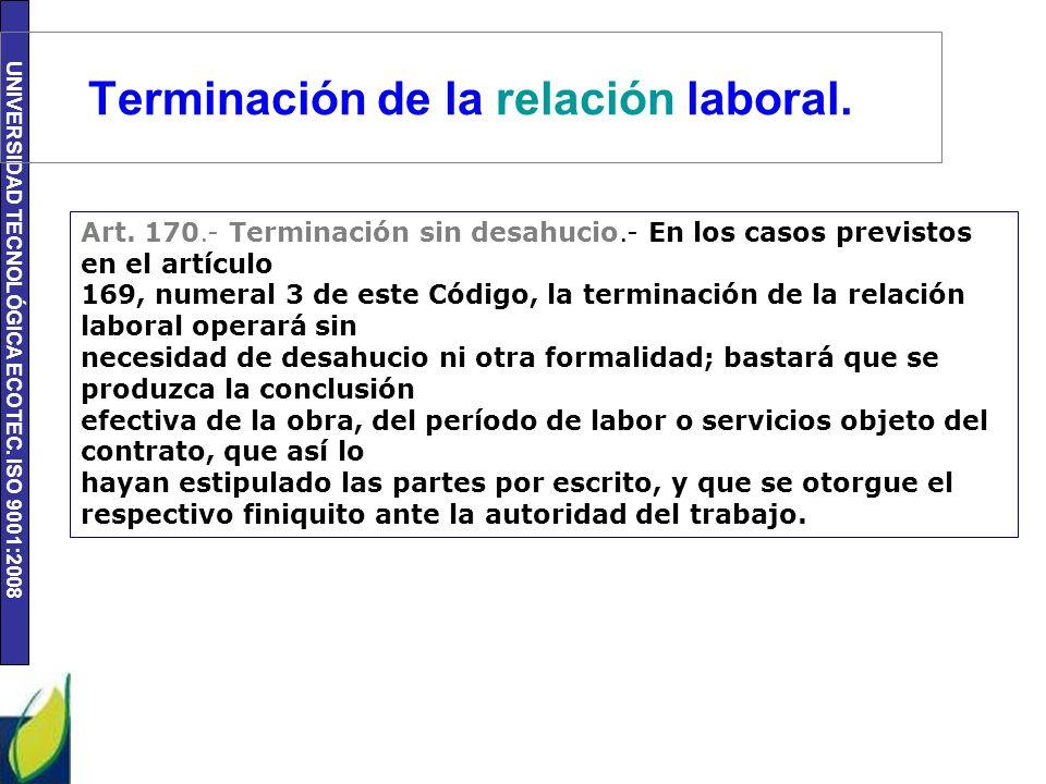 UNIVERSIDAD TECNOLÓGICA ECOTEC. ISO 9001:2008 Terminación de la relación laboral. Art. 170.- Terminación sin desahucio.- En los casos previstos en el