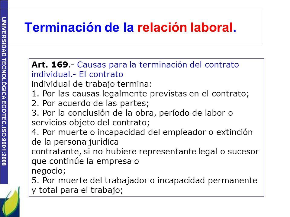 UNIVERSIDAD TECNOLÓGICA ECOTEC. ISO 9001:2008 Terminación de la relación laboral. Art. 169.- Causas para la terminación del contrato individual.- El c