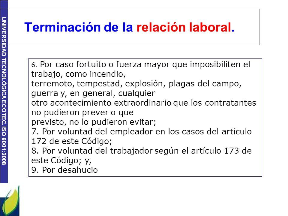 UNIVERSIDAD TECNOLÓGICA ECOTEC. ISO 9001:2008 Terminación de la relación laboral. 6. Por caso fortuito o fuerza mayor que imposibiliten el trabajo, co