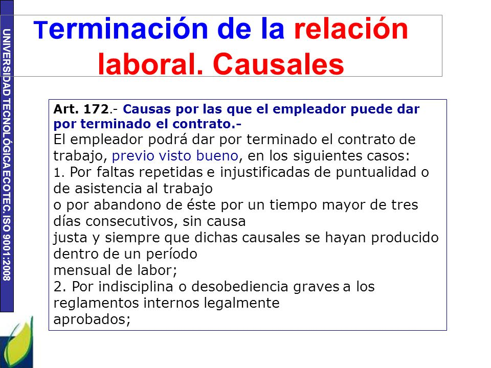 UNIVERSIDAD TECNOLÓGICA ECOTEC. ISO 9001:2008 T erminación de la relación laboral. Causales Art. 172.- Causas por las que el empleador puede dar por t