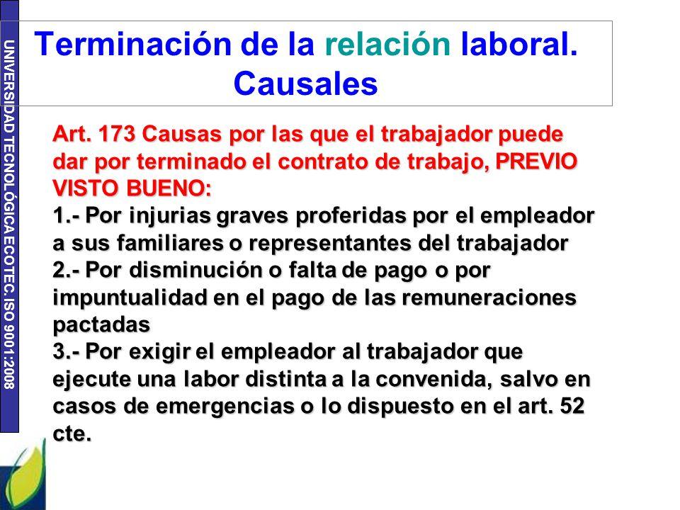 UNIVERSIDAD TECNOLÓGICA ECOTEC. ISO 9001:2008 Terminación de la relación laboral. Causales Art. 173 Causas por las que el trabajador puede dar por ter
