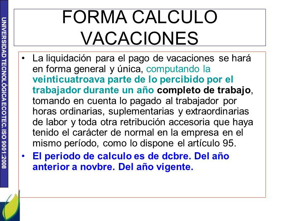 UNIVERSIDAD TECNOLÓGICA ECOTEC. ISO 9001:2008 FORMA CALCULO VACACIONES La liquidación para el pago de vacaciones se hará en forma general y única, com