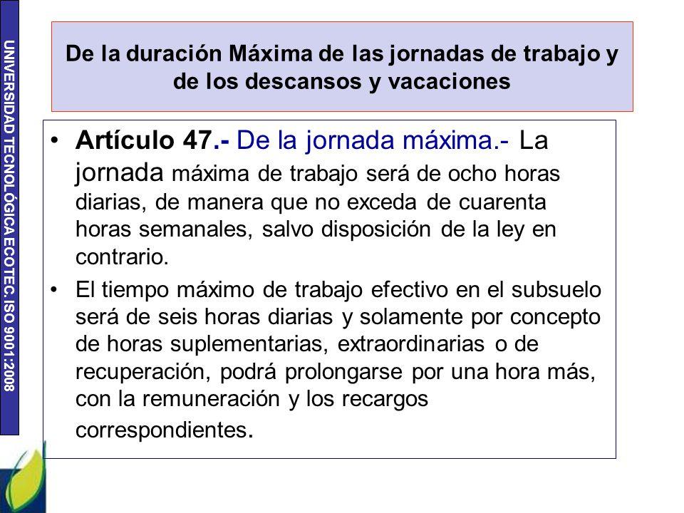 UNIVERSIDAD TECNOLÓGICA ECOTEC. ISO 9001:2008 De la duración Máxima de las jornadas de trabajo y de los descansos y vacaciones Artículo 47.- De la jor
