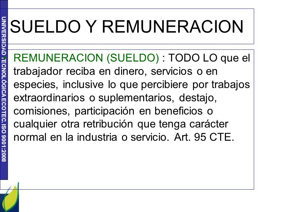 UNIVERSIDAD TECNOLÓGICA ECOTEC. ISO 9001:2008 SUELDO Y REMUNERACION REMUNERACION (SUELDO) : TODO LO que el trabajador reciba en dinero, servicios o en
