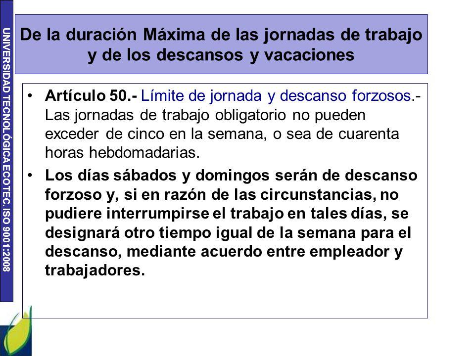 UNIVERSIDAD TECNOLÓGICA ECOTEC. ISO 9001:2008 De la duración Máxima de las jornadas de trabajo y de los descansos y vacaciones Artículo 50.- Límite de