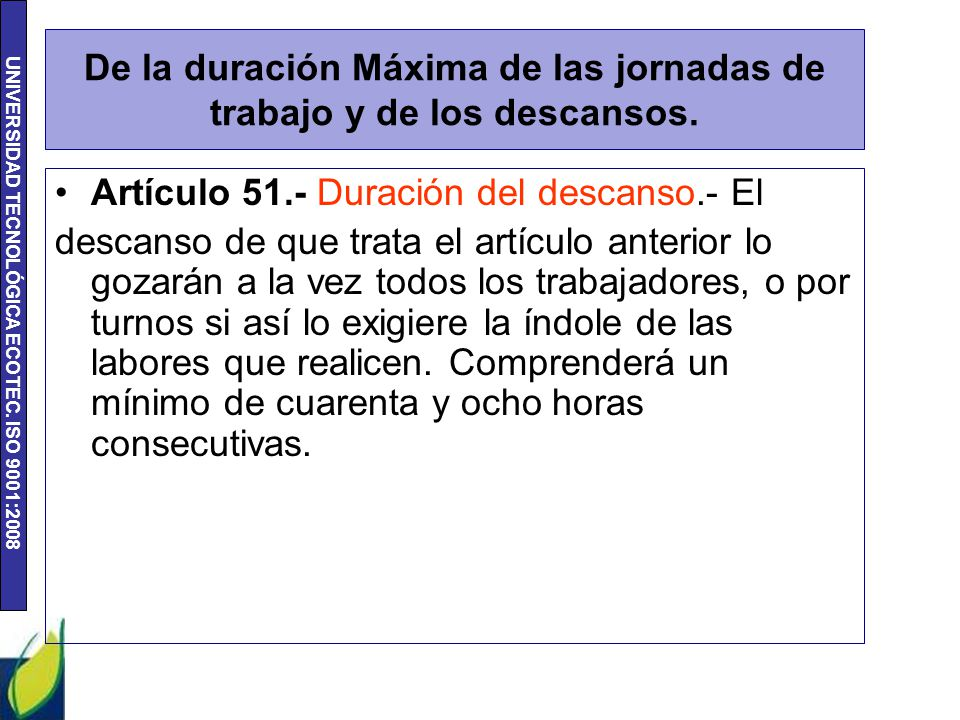 UNIVERSIDAD TECNOLÓGICA ECOTEC. ISO 9001:2008 De la duración Máxima de las jornadas de trabajo y de los descansos. Artículo 51.- Duración del descanso