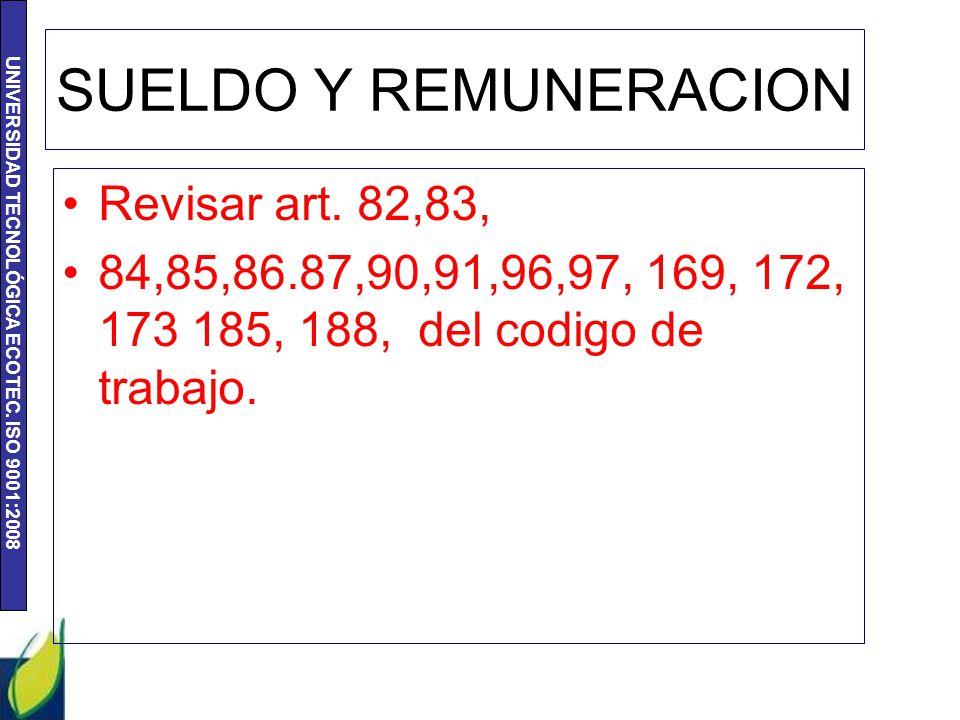 UNIVERSIDAD TECNOLÓGICA ECOTEC. ISO 9001:2008 SUELDO Y REMUNERACION Revisar art. 82,83, 84,85,86.87,90,91,96,97, 169, 172, 173 185, 188, del codigo de