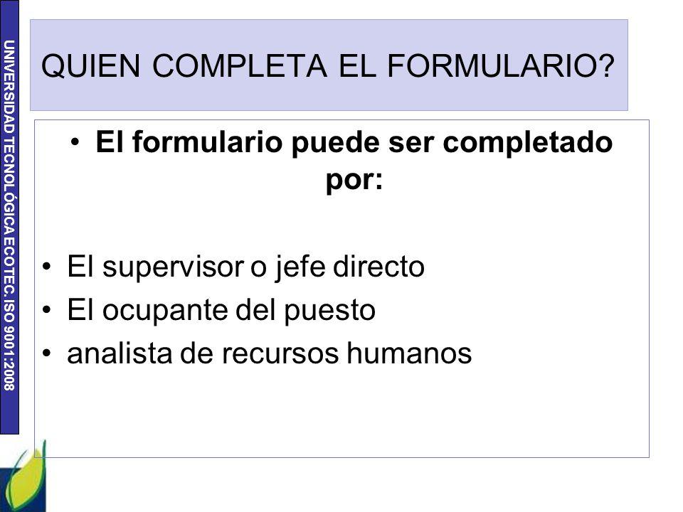 UNIVERSIDAD TECNOLÓGICA ECOTEC. ISO 9001:2008 QUIEN COMPLETA EL FORMULARIO? El formulario puede ser completado por: El supervisor o jefe directo El oc