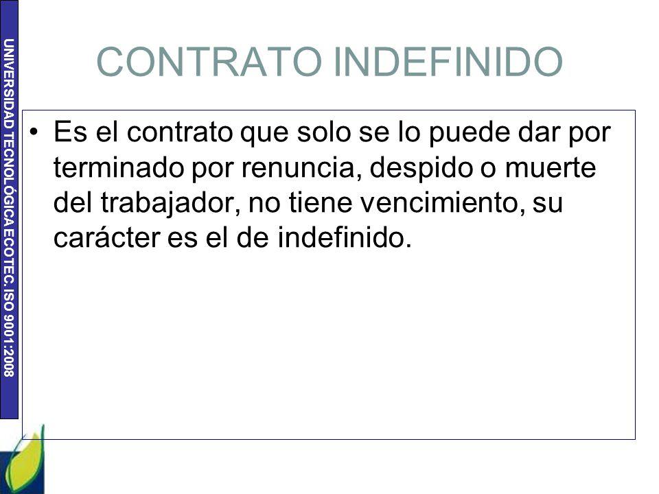 UNIVERSIDAD TECNOLÓGICA ECOTEC. ISO 9001:2008 CONTRATO INDEFINIDO Es el contrato que solo se lo puede dar por terminado por renuncia, despido o muerte