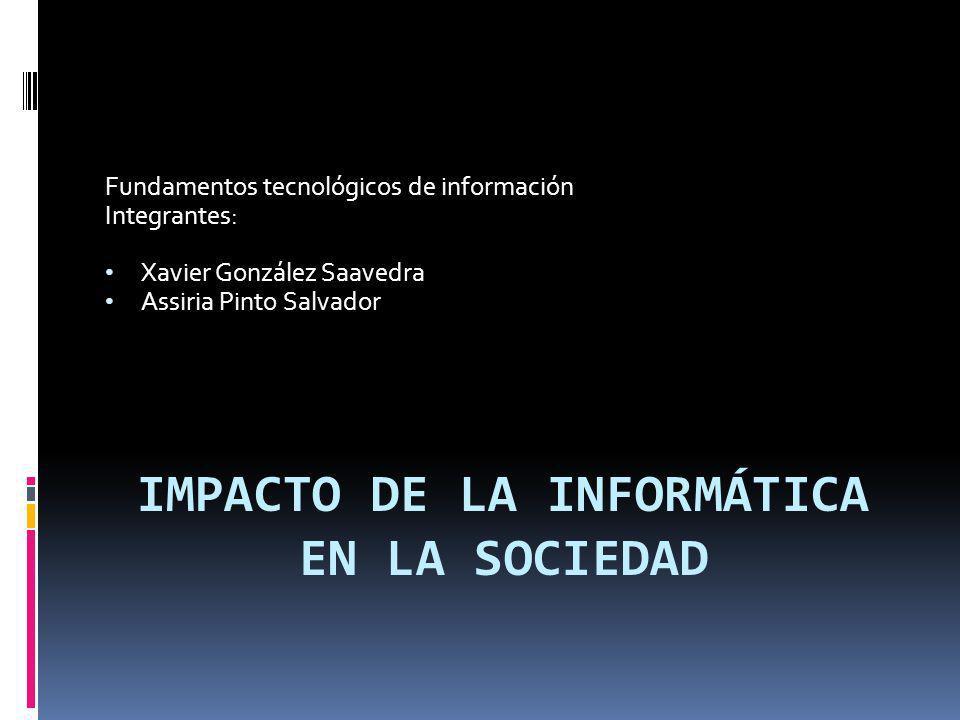 IMPACTO DE LA INFORMÁTICA EN LA SOCIEDAD Fundamentos tecnológicos de información Integrantes: Xavier González Saavedra Assiria Pinto Salvador