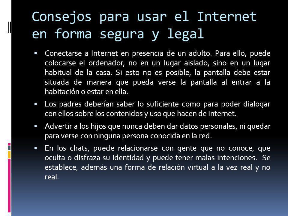 Consejos para usar el Internet en forma segura y legal Conectarse a Internet en presencia de un adulto. Para ello, puede colocarse el ordenador, no en