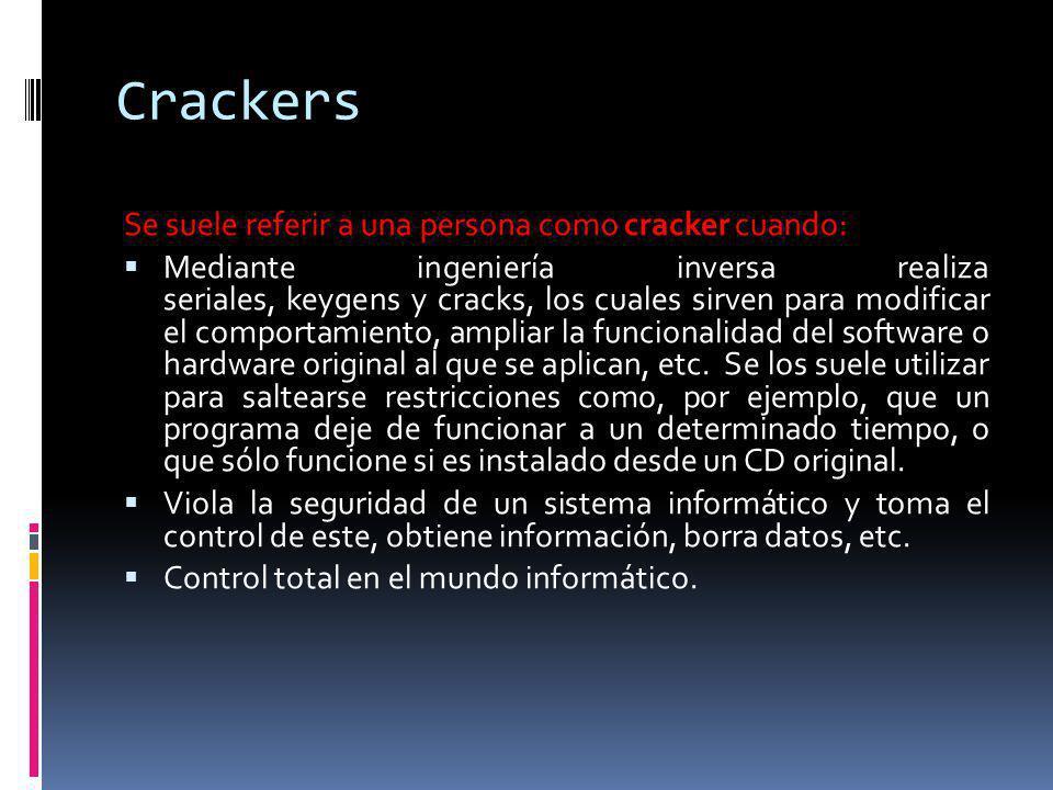 Crackers Se suele referir a una persona como cracker cuando: Mediante ingeniería inversa realiza seriales, keygens y cracks, los cuales sirven para mo