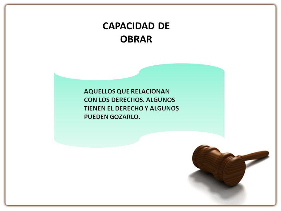 CAPACIDAD DE OBRAR AQUELLOS QUE RELACIONAN CON LOS DERECHOS. ALGUNOS TIENEN EL DERECHO Y ALGUNOS PUEDEN GOZARLO.
