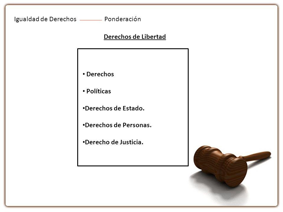 Igualdad de DerechosPonderación Derechos de Libertad Derechos Políticas Derechos de Estado. Derechos de Personas. Derecho de Justicia.