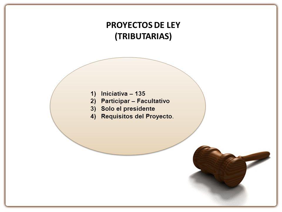 PROYECTOS DE LEY (TRIBUTARIAS) 1)Iniciativa – 135 2)Participar – Facultativo 3)Solo el presidente 4)Requisitos del Proyecto.