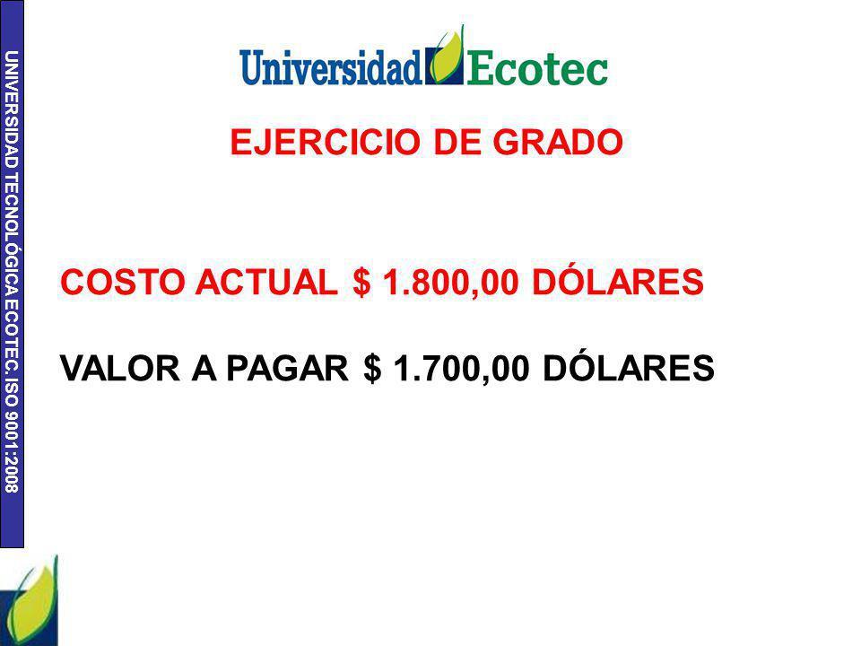 UNIVERSIDAD TECNOLÓGICA ECOTEC. ISO 9001:2008 EJERCICIO DE GRADO COSTO ACTUAL $ 1.800,00 DÓLARES VALOR A PAGAR $ 1.700,00 DÓLARES