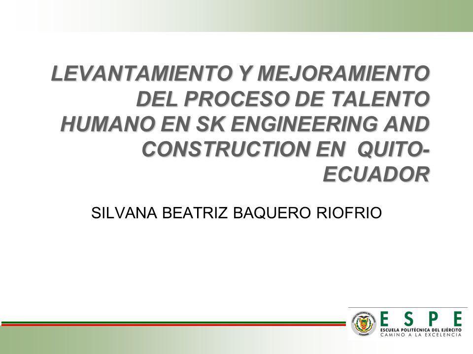 LEVANTAMIENTO Y MEJORAMIENTO DEL PROCESO DE TALENTO HUMANO EN SK ENGINEERING AND CONSTRUCTION EN QUITO- ECUADOR SILVANA BEATRIZ BAQUERO RIOFRIO