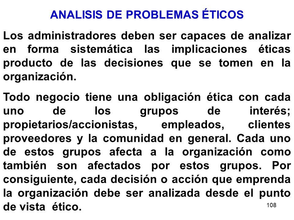 108 ANALISIS DE PROBLEMAS ÉTICOS Los administradores deben ser capaces de analizar en forma sistemática las implicaciones éticas producto de las decisiones que se tomen en la organización.