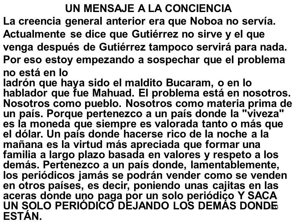 120 UN MENSAJE A LA CONCIENCIA La creencia general anterior era que Noboa no servía. Actualmente se dice que Gutiérrez no sirve y el que venga después
