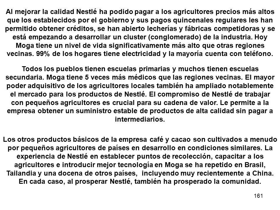 161 Al mejorar la calidad Nestlé ha podido pagar a los agricultores precios más altos que los establecidos por el gobierno y sus pagos quincenales regulares les han permitido obtener créditos, se han abierto lecherías y fábricas competidoras y se está empezando a desarrollar un cluster (conglomerado) de la industria.