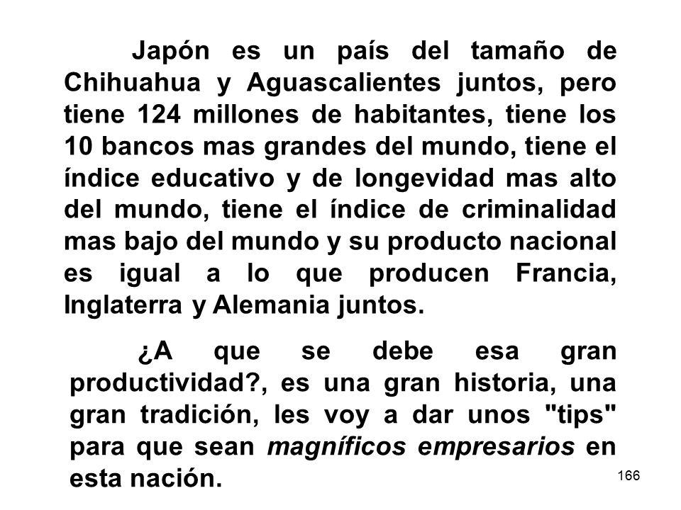 166 Japón es un país del tamaño de Chihuahua y Aguascalientes juntos, pero tiene 124 millones de habitantes, tiene los 10 bancos mas grandes del mundo, tiene el índice educativo y de longevidad mas alto del mundo, tiene el índice de criminalidad mas bajo del mundo y su producto nacional es igual a lo que producen Francia, Inglaterra y Alemania juntos.
