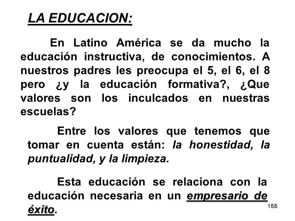 168 : LA EDUCACION: En Latino América se da mucho la educación instructiva, de conocimientos. A nuestros padres les preocupa el 5, el 6, el 8 pero ¿y