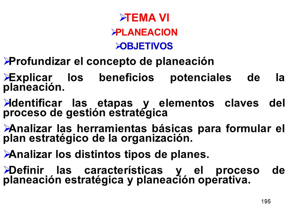 195 TEMA VI PLANEACION OBJETIVOS Profundizar el concepto de planeación Explicar los beneficios potenciales de la planeación.