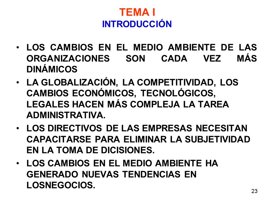 23 TEMA I INTRODUCCIÓN LOS CAMBIOS EN EL MEDIO AMBIENTE DE LAS ORGANIZACIONES SON CADA VEZ MÁS DINÁMICOS LA GLOBALIZACIÓN, LA COMPETITIVIDAD, LOS CAMBIOS ECONÓMICOS, TECNOLÓGICOS, LEGALES HACEN MÁS COMPLEJA LA TAREA ADMINISTRATIVA.