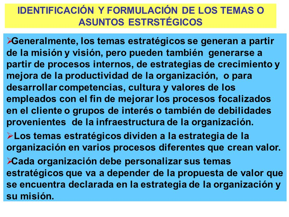 IDENTIFICACIÓN Y FORMULACIÓN DE LOS TEMAS O ASUNTOS ESTRSTÉGICOS Generalmente, los temas estratégicos se generan a partir de la misión y visión, pero pueden también generarse a partir de procesos internos, de estrategias de crecimiento y mejora de la productividad de la organización, o para desarrollar competencias, cultura y valores de los empleados con el fin de mejorar los procesos focalizados en el cliente o grupos de interés o también de debilidades provenientes de la infraestructura de la organización.