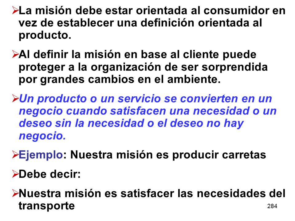 284 La misión debe estar orientada al consumidor en vez de establecer una definición orientada al producto. Al definir la misión en base al cliente pu