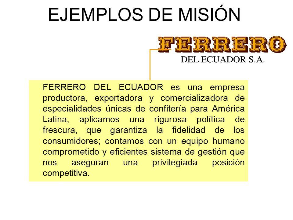 EJEMPLOS DE MISIÓN FERRERO DEL ECUADOR es una empresa productora, exportadora y comercializadora de especialidades únicas de confitería para América Latina, aplicamos una rigurosa política de frescura, que garantiza la fidelidad de los consumidores; contamos con un equipo humano comprometido y eficientes sistema de gestión que nos aseguran una privilegiada posición competitiva.