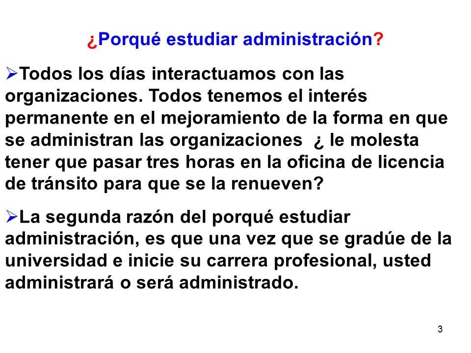 3 ¿Porqué estudiar administración? Todos los días interactuamos con las organizaciones. Todos tenemos el interés permanente en el mejoramiento de la f