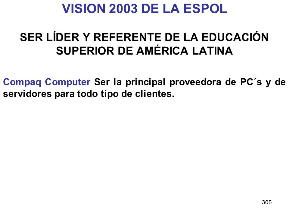 305 VISION 2003 DE LA ESPOL SER LÍDER Y REFERENTE DE LA EDUCACIÓN SUPERIOR DE AMÉRICA LATINA Compaq Computer Ser la principal proveedora de PC´s y de