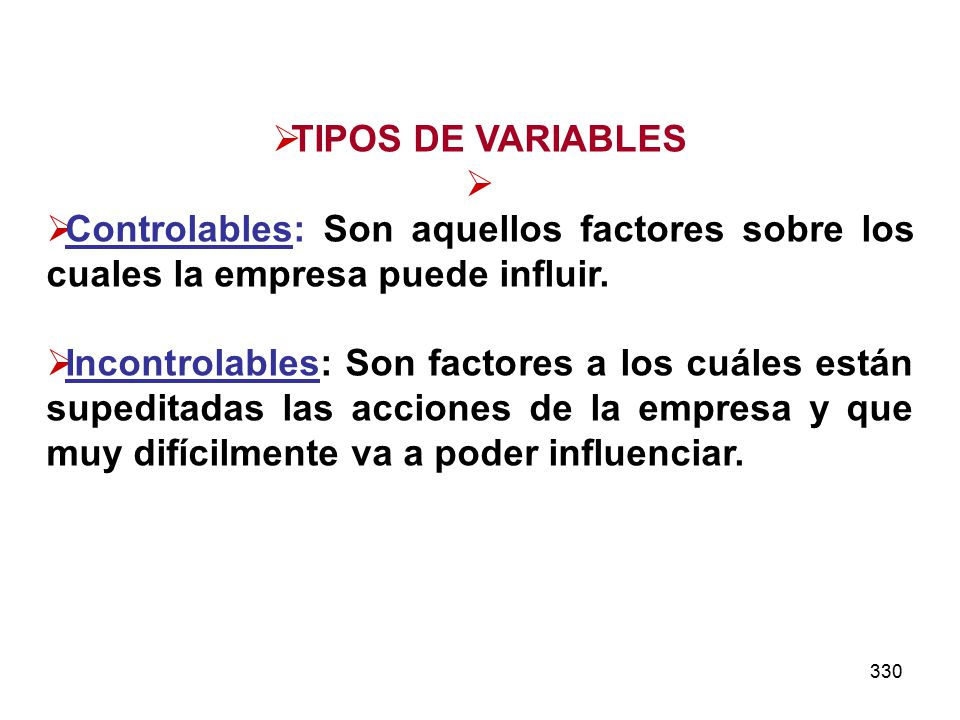 330 TIPOS DE VARIABLES Controlables: Son aquellos factores sobre los cuales la empresa puede influir. Incontrolables: Son factores a los cuáles están