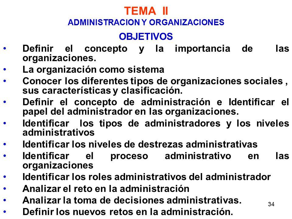 34 TEMA II ADMINISTRACION Y ORGANIZACIONES OBJETIVOS Definir el concepto y la importancia de las organizaciones.