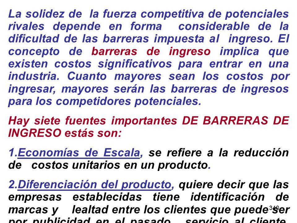 340 La solidez de la fuerza competitiva de potenciales rivales depende en forma considerable de la dificultad de las barreras impuesta al ingreso. El