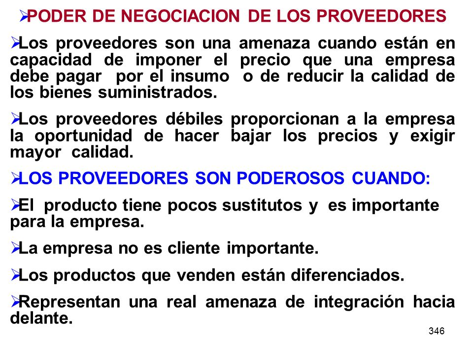346 PODER DE NEGOCIACION DE LOS PROVEEDORES Los proveedores son una amenaza cuando están en capacidad de imponer el precio que una empresa debe pagar por el insumo o de reducir la calidad de los bienes suministrados.