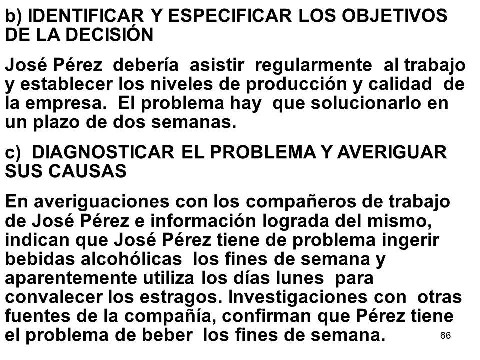 66 b) IDENTIFICAR Y ESPECIFICAR LOS OBJETIVOS DE LA DECISIÓN José Pérez debería asistir regularmente al trabajo y establecer los niveles de producción y calidad de la empresa.