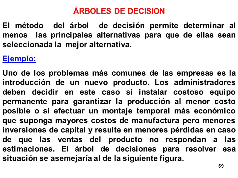 69 ÁRBOLES DE DECISION El método del árbol de decisión permite determinar al menos las principales alternativas para que de ellas sean seleccionada la mejor alternativa.