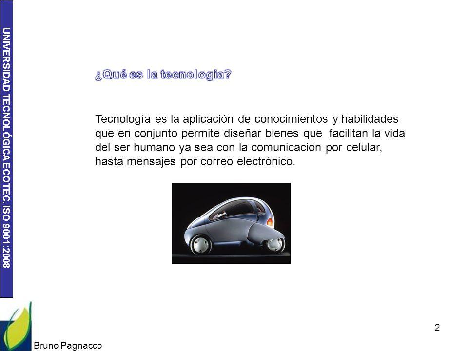 UNIVERSIDAD TECNOLÓGICA ECOTEC. ISO 9001:2008 Bruno Pagnacco 2 Tecnología es la aplicación de conocimientos y habilidades que en conjunto permite dise