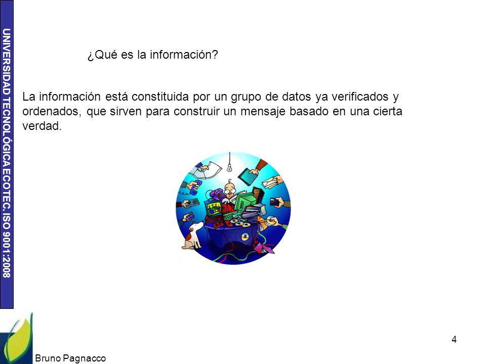 UNIVERSIDAD TECNOLÓGICA ECOTEC. ISO 9001:2008 Bruno Pagnacco 4 ¿Qué es la información? La información está constituida por un grupo de datos ya verifi