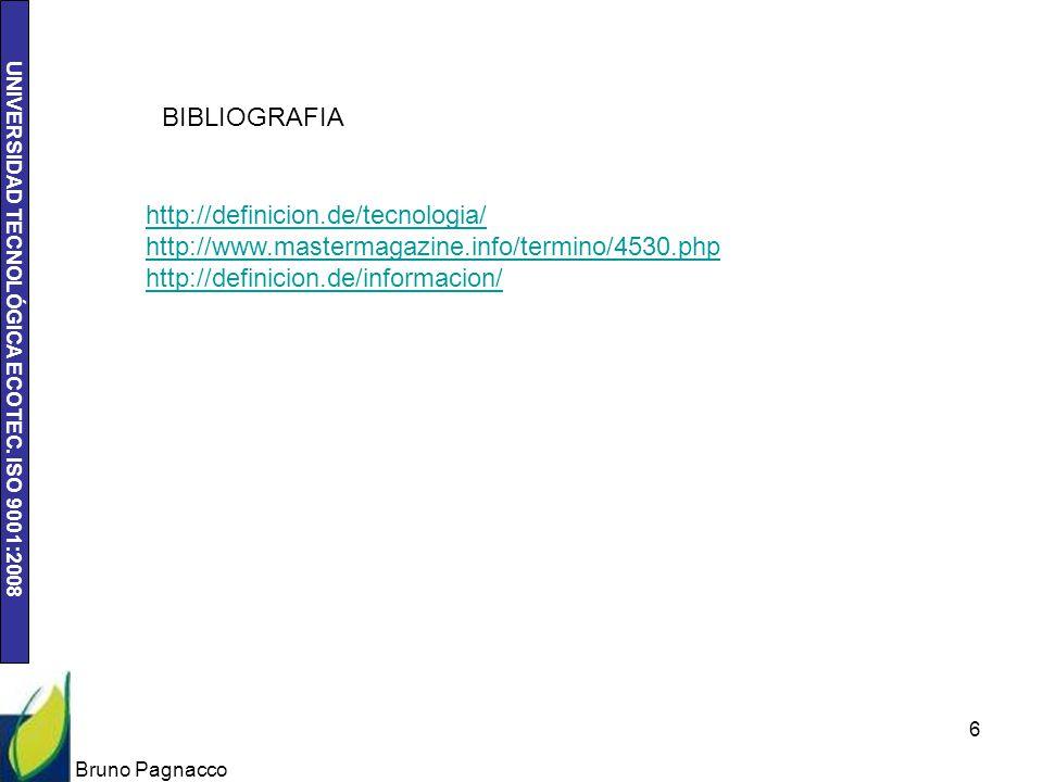 UNIVERSIDAD TECNOLÓGICA ECOTEC. ISO 9001:2008 Bruno Pagnacco 6 BIBLIOGRAFIA http://definicion.de/tecnologia/ http://www.mastermagazine.info/termino/45