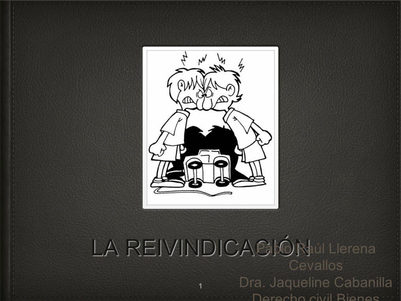 LA REIVINDICACIÓN Pablo Raúl Llerena Cevallos Dra. Jaqueline Cabanilla Derecho civil Bienes 1