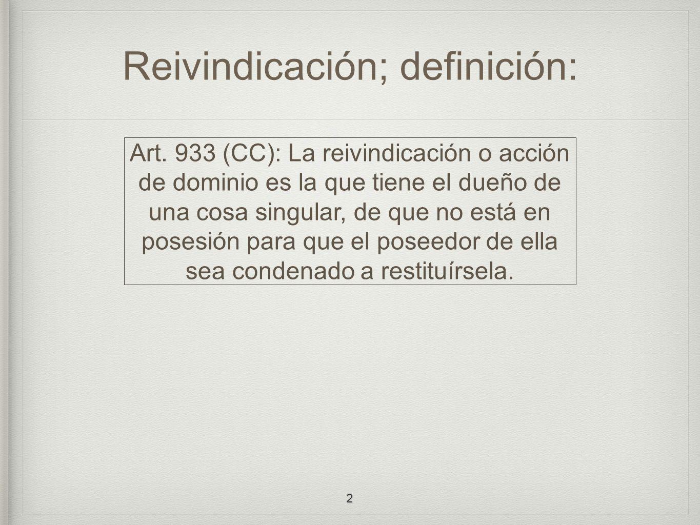 Reivindicación; definición: Art. 933 (CC): La reivindicación o acción de dominio es la que tiene el dueño de una cosa singular, de que no está en pose