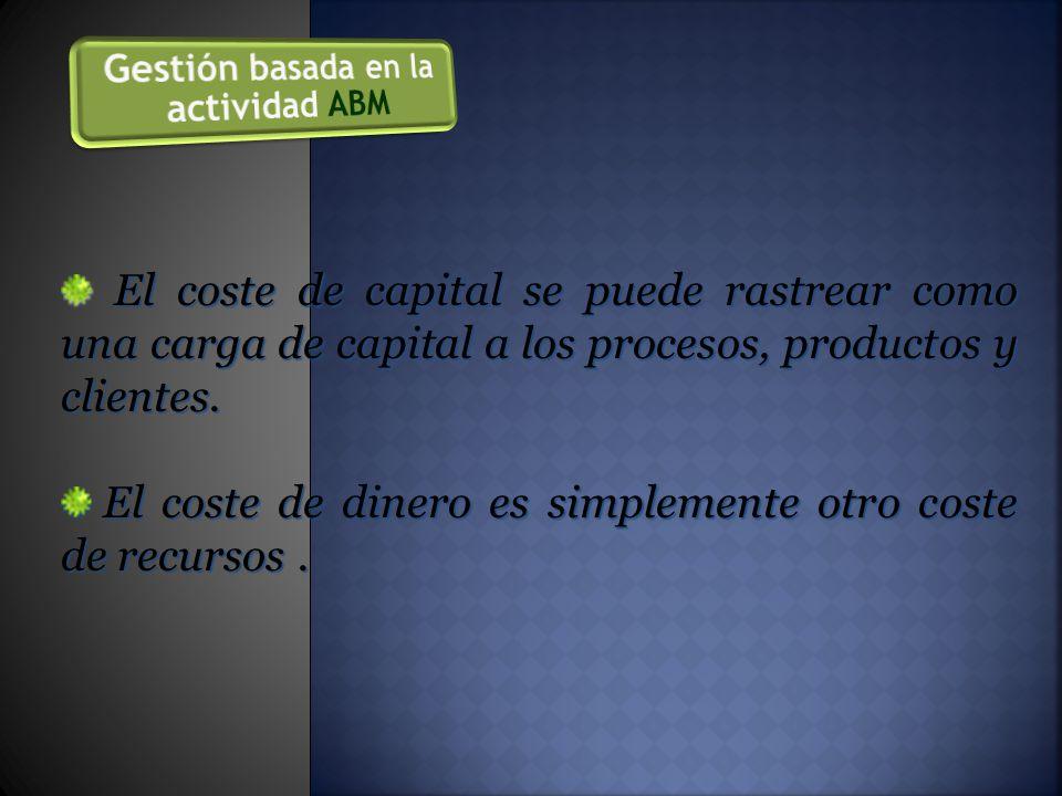 El coste de capital se puede rastrear como una carga de capital a los procesos, productos y clientes.
