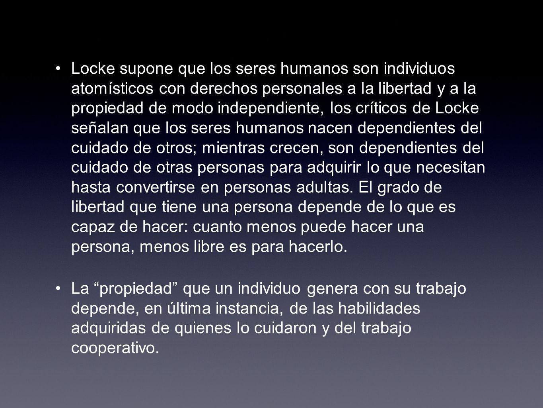 Locke supone que los seres humanos son individuos atomísticos con derechos personales a la libertad y a la propiedad de modo independiente, los crític