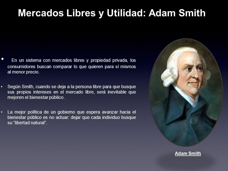 Mercados Libres y Utilidad: Adam Smith En un sistema con mercados libres y propiedad privada, los consumidores buscan comparar lo que quieren para sí