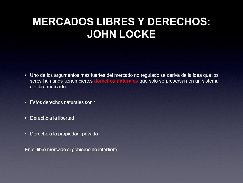 MERCADOS LIBRES Y DERECHOS: JOHN LOCKE Uno de los argumentos más fuertes del mercado no regulado se deriva de la idea que los seres humanos tienen cie