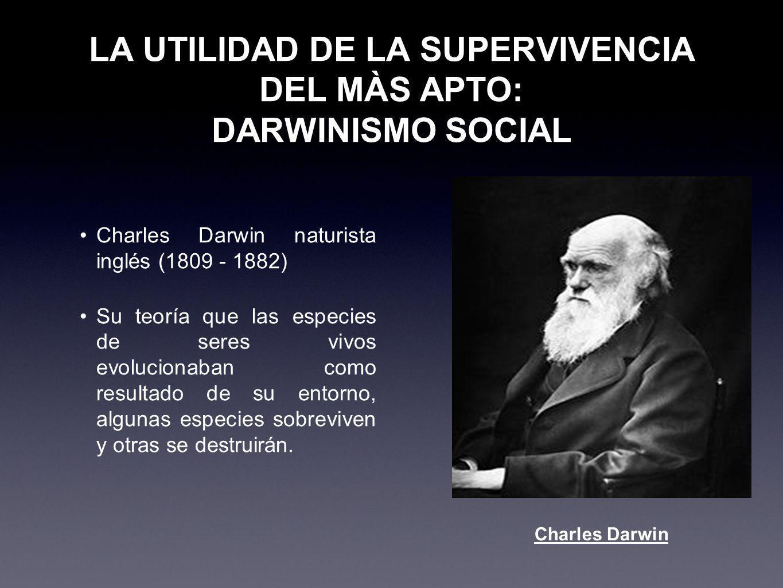 LA UTILIDAD DE LA SUPERVIVENCIA DEL MÀS APTO: DARWINISMO SOCIAL Charles Darwin naturista inglés (1809 - 1882) Su teoría que las especies de seres vivo