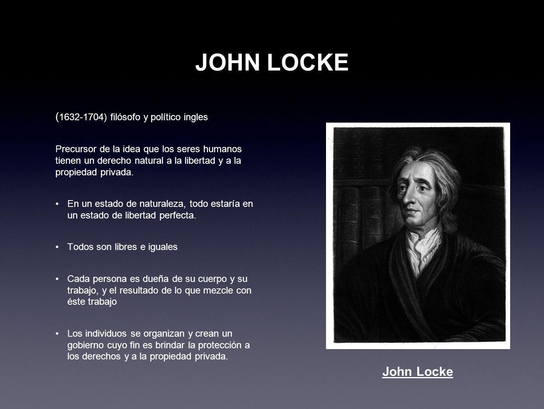 JOHN LOCKE ( 1632-1704) filósofo y político ingles Precursor de la idea que los seres humanos tienen un derecho natural a la libertad y a la propiedad